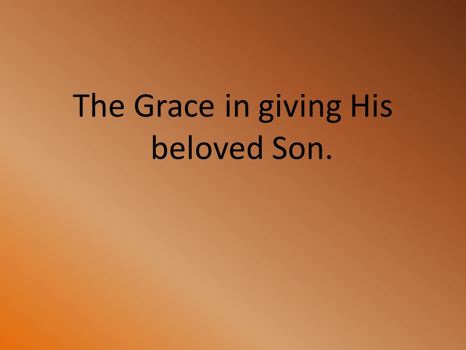 The Grace in giving His beloved Son.