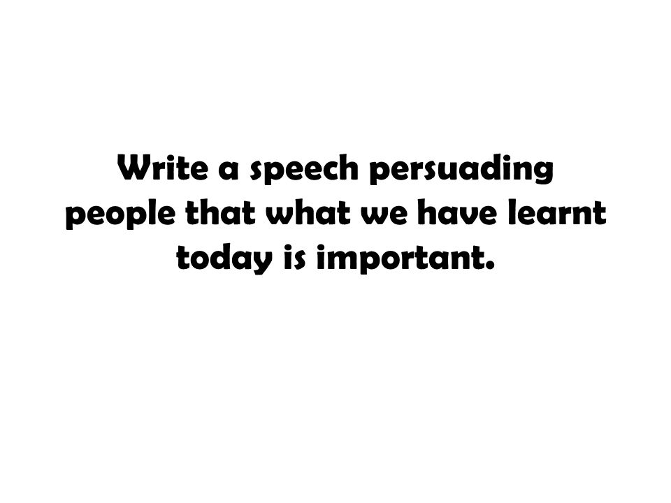Write a speech persuading people that what we have learnt today is important.