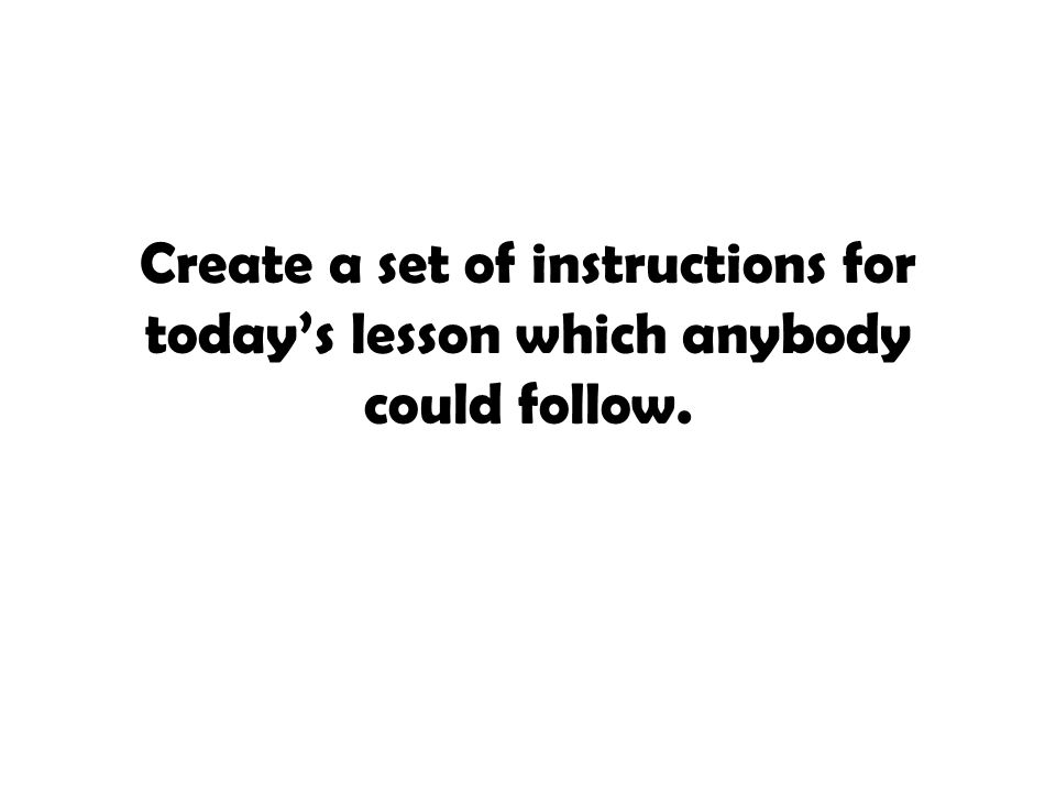 Create a set of instructions for today's lesson which anybody could follow.