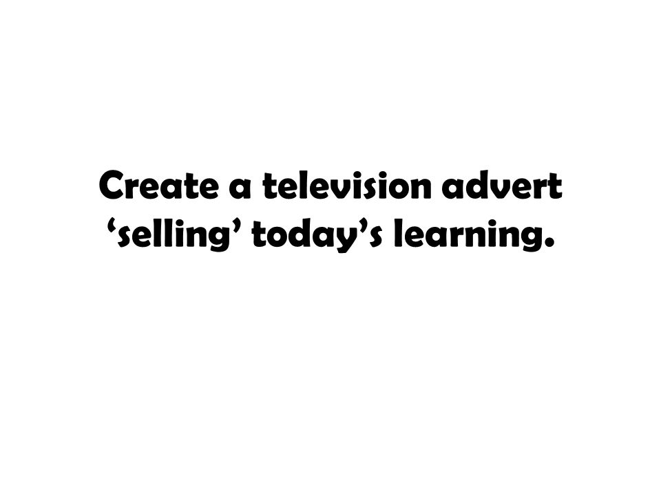 Create a television advert 'selling' today's learning.