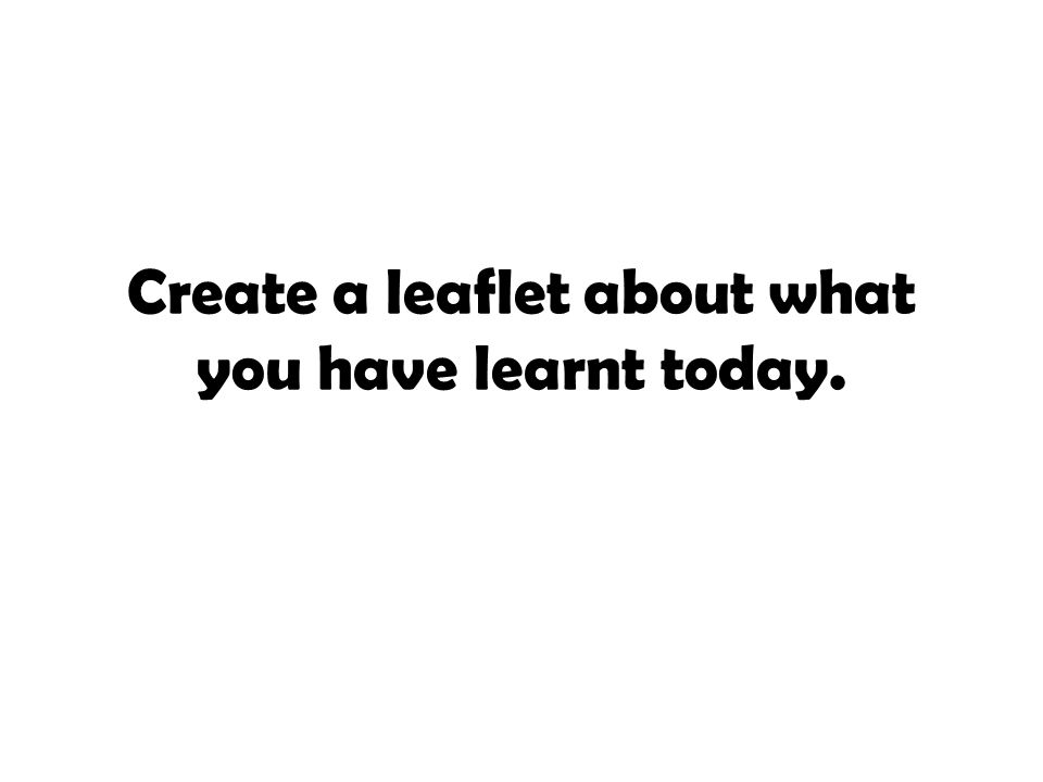 Create a leaflet about what you have learnt today.