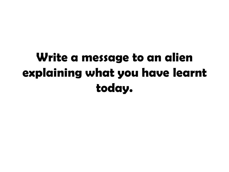 Write a message to an alien explaining what you have learnt today.