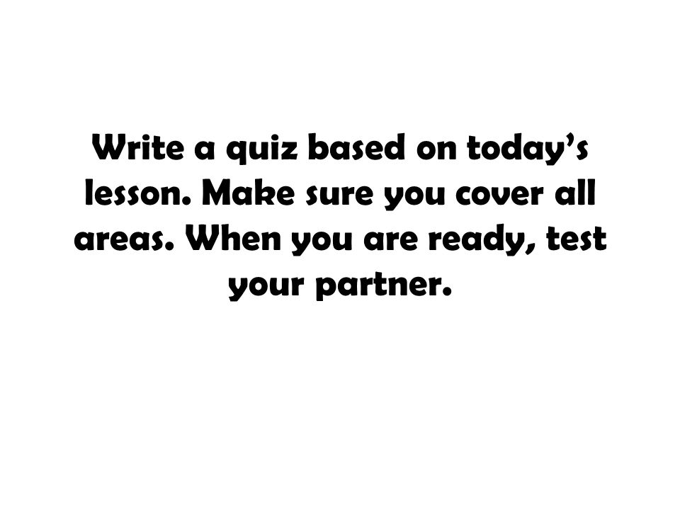 Write a quiz based on today's lesson. Make sure you cover all areas. When you are ready, test your partner.