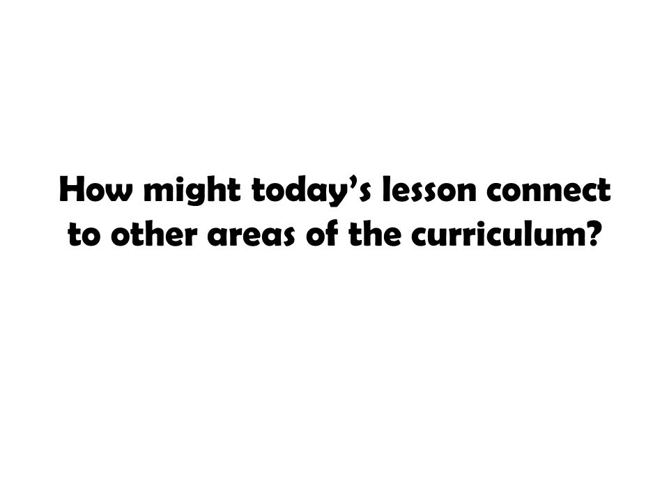 How might today's lesson connect to other areas of the curriculum?