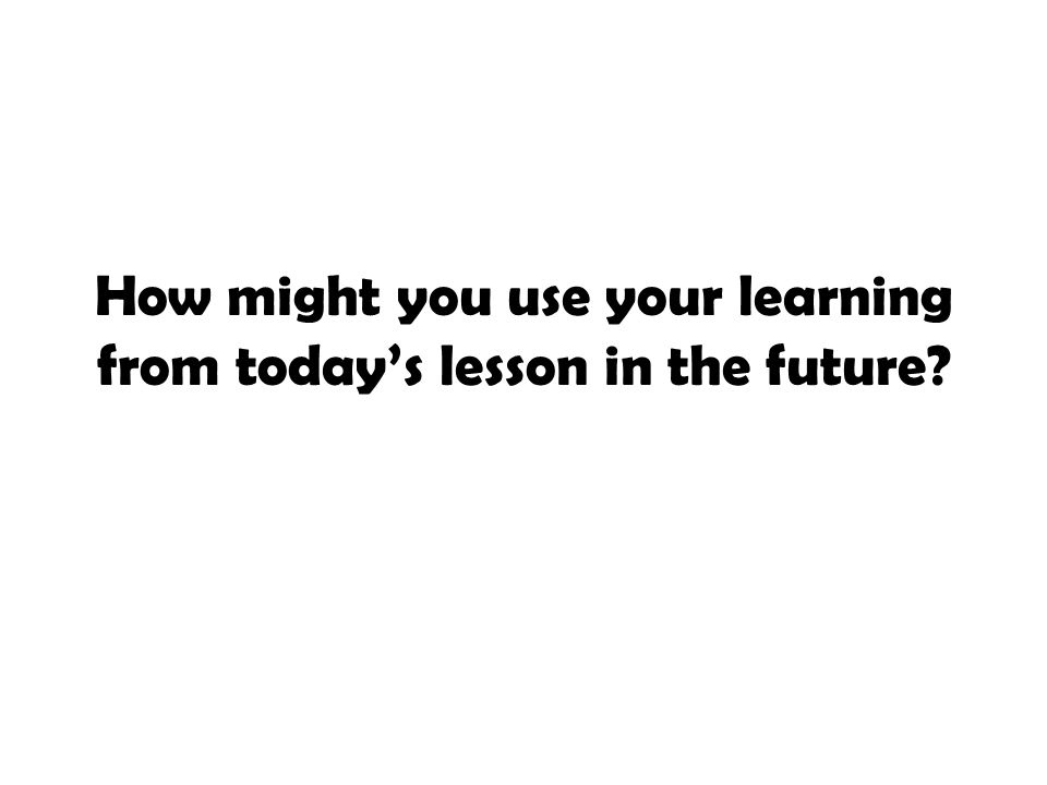 How might you use your learning from today's lesson in the future?