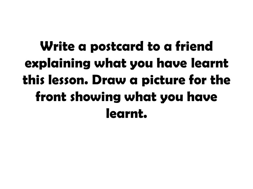 Write a postcard to a friend explaining what you have learnt this lesson. Draw a picture for the front showing what you have learnt.