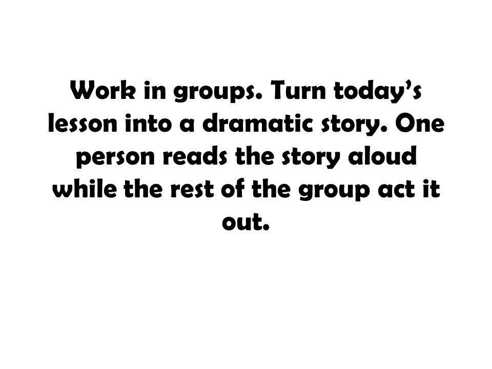 Work in groups. Turn today's lesson into a dramatic story. One person reads the story aloud while the rest of the group act it out.