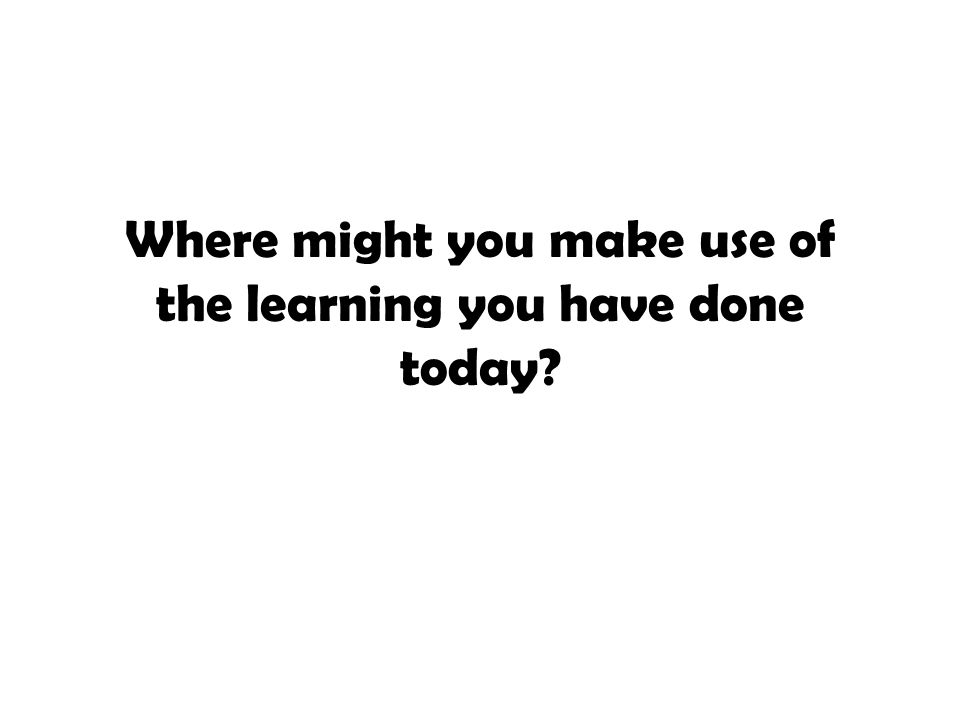Where might you make use of the learning you have done today?