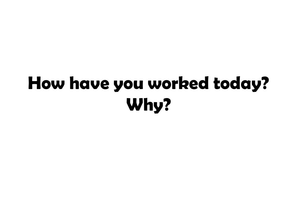 How have you worked today? Why?