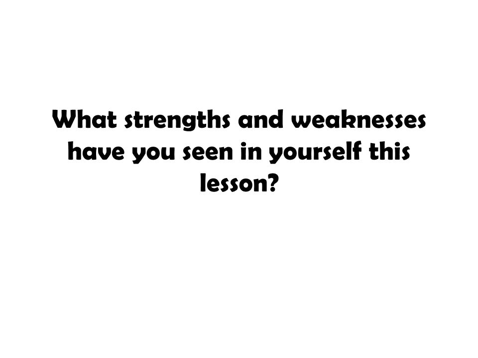 What strengths and weaknesses have you seen in yourself this lesson?