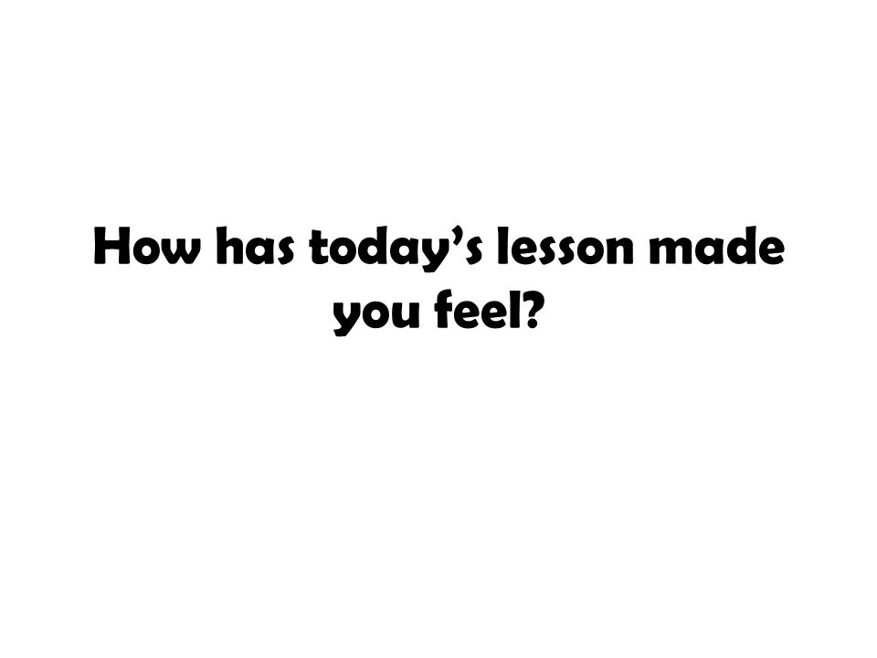 How has today's lesson made you feel?