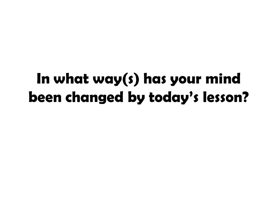 In what way(s) has your mind been changed by today's lesson?