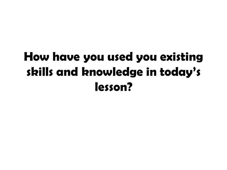 How have you used you existing skills and knowledge in today's lesson?