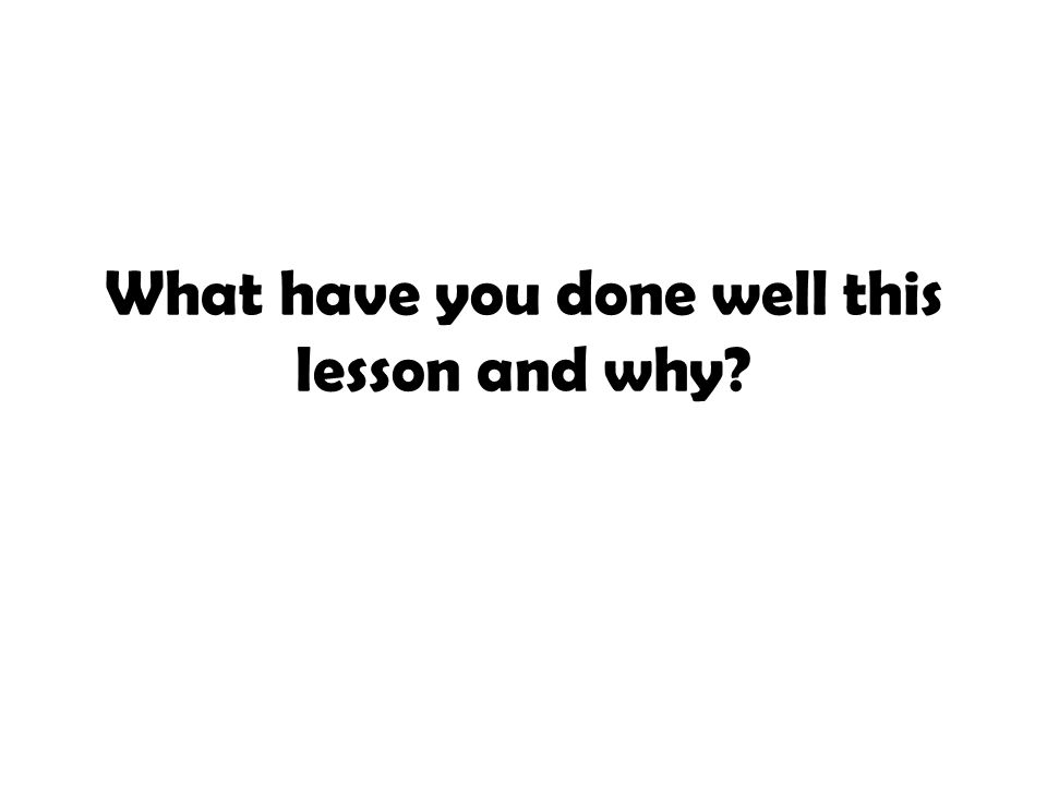 What have you done well this lesson and why?