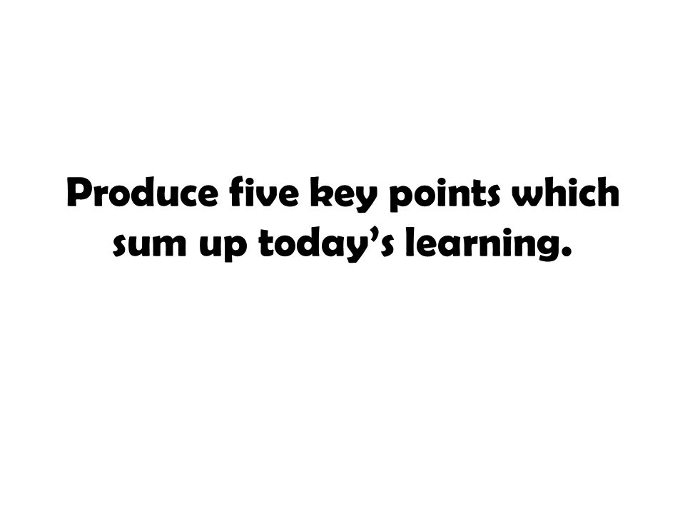 Produce five key points which sum up today's learning.