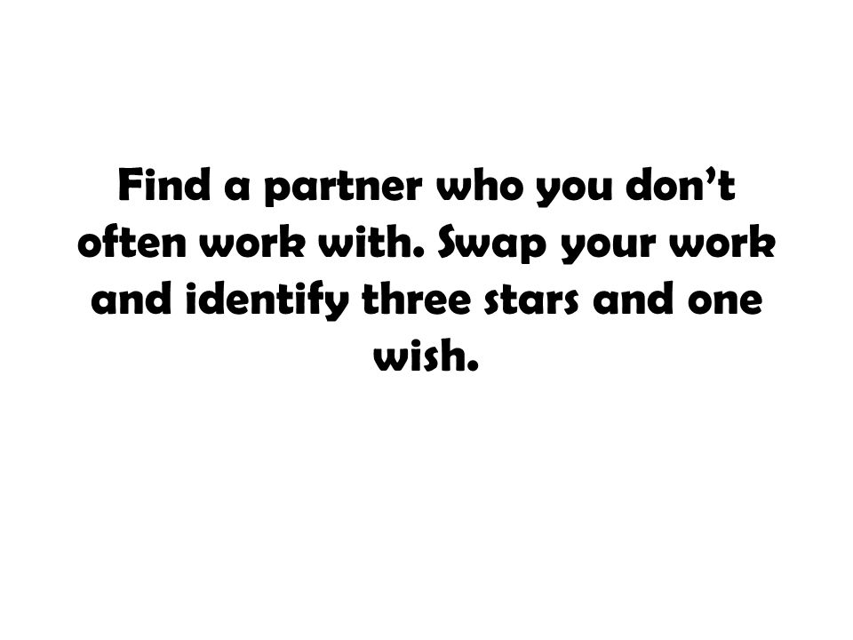 Find a partner who you don't often work with. Swap your work and identify three stars and one wish.