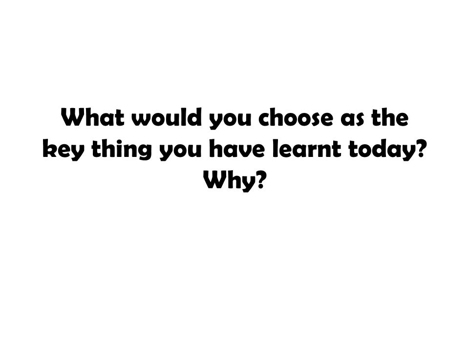What would you choose as the key thing you have learnt today? Why?