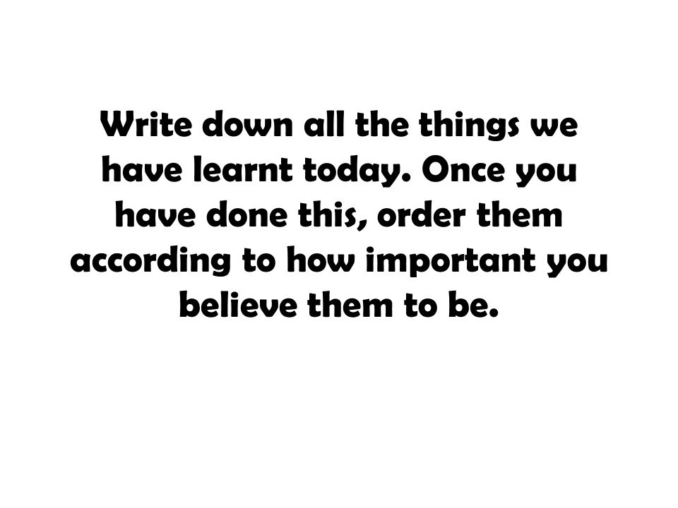 Write down all the things we have learnt today. Once you have done this, order them according to how important you believe them to be.