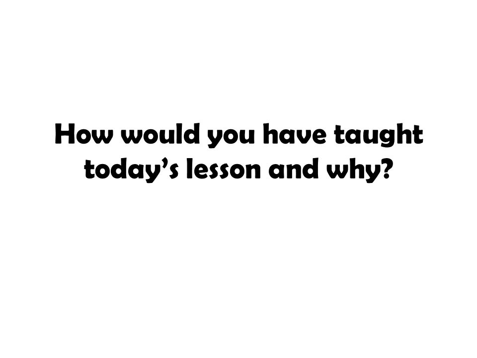 How would you have taught today's lesson and why?