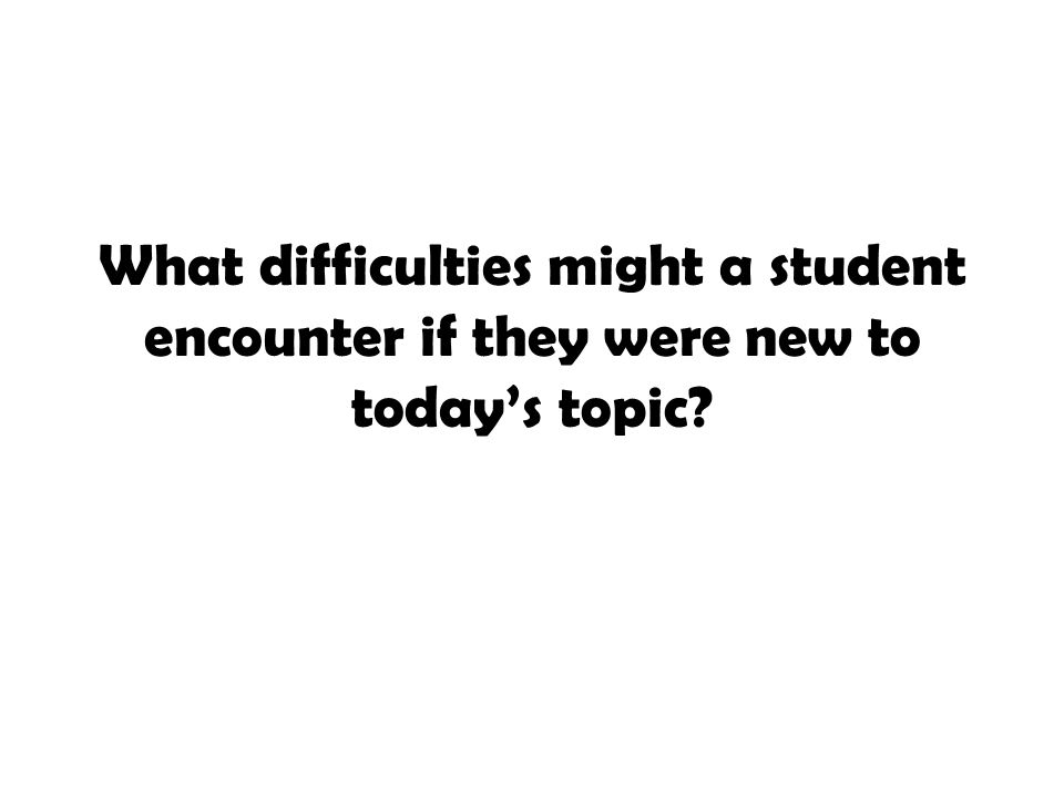 What difficulties might a student encounter if they were new to today's topic?