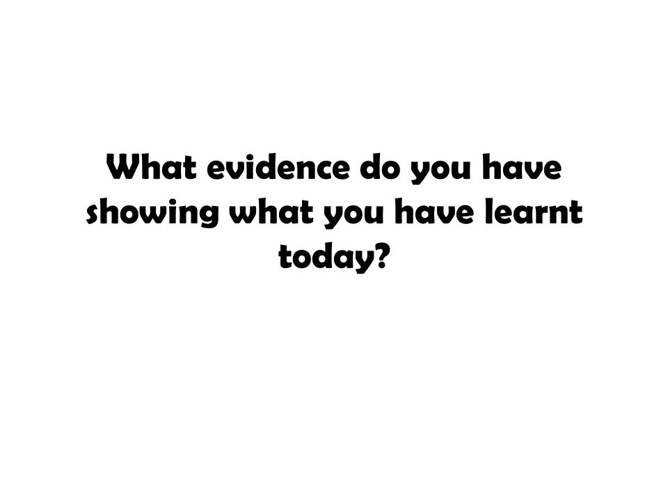 What evidence do you have showing what you have learnt today?