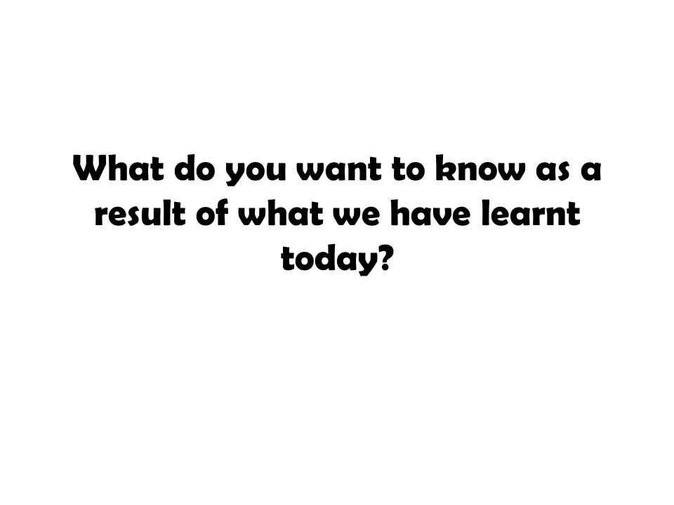 What do you want to know as a result of what we have learnt today?
