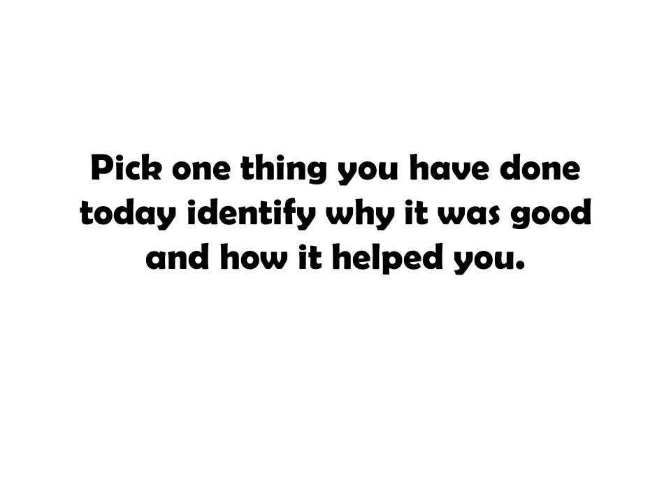 Pick one thing you have done today identify why it was good and how it helped you.