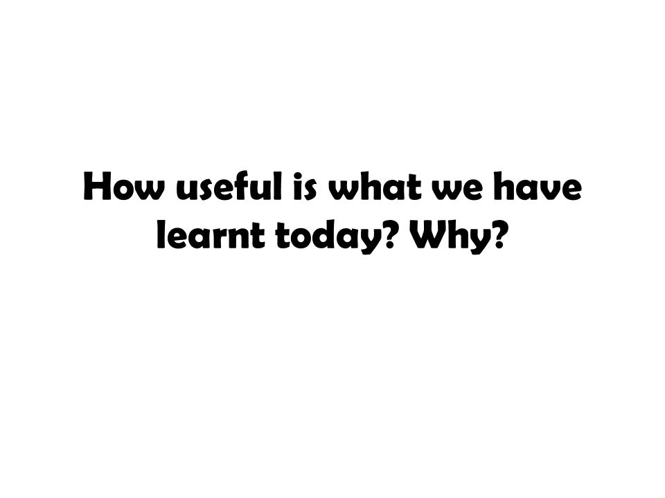 How useful is what we have learnt today? Why?
