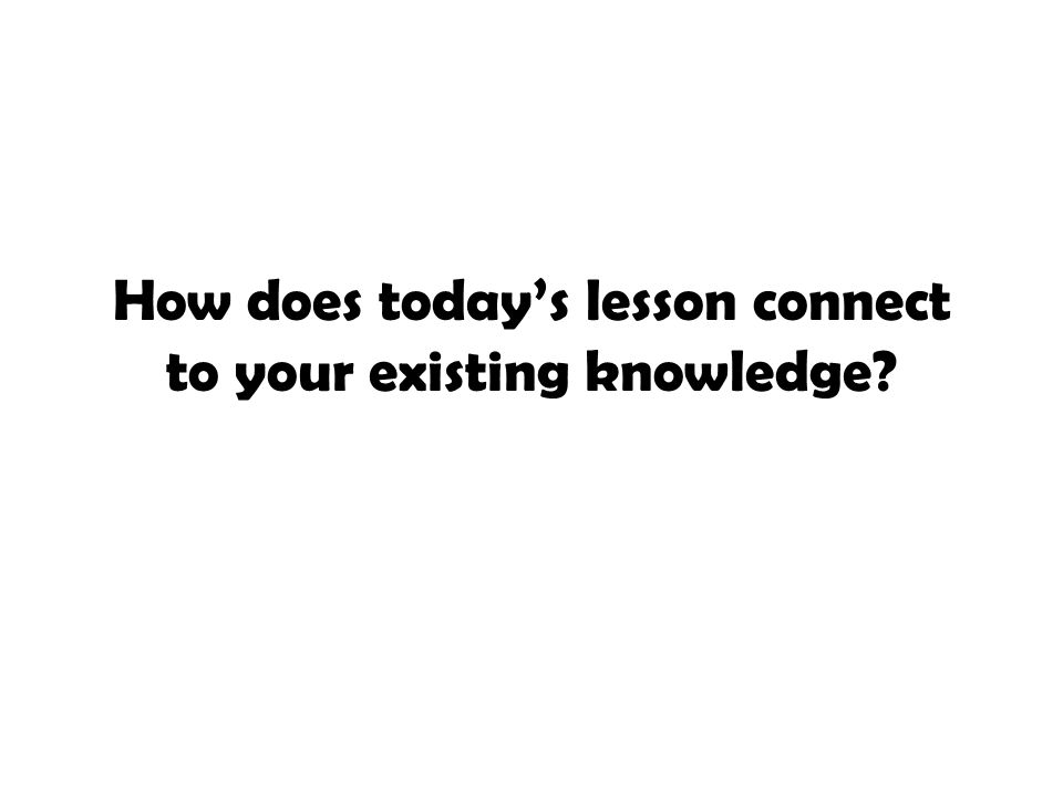 How does today's lesson connect to your existing knowledge?