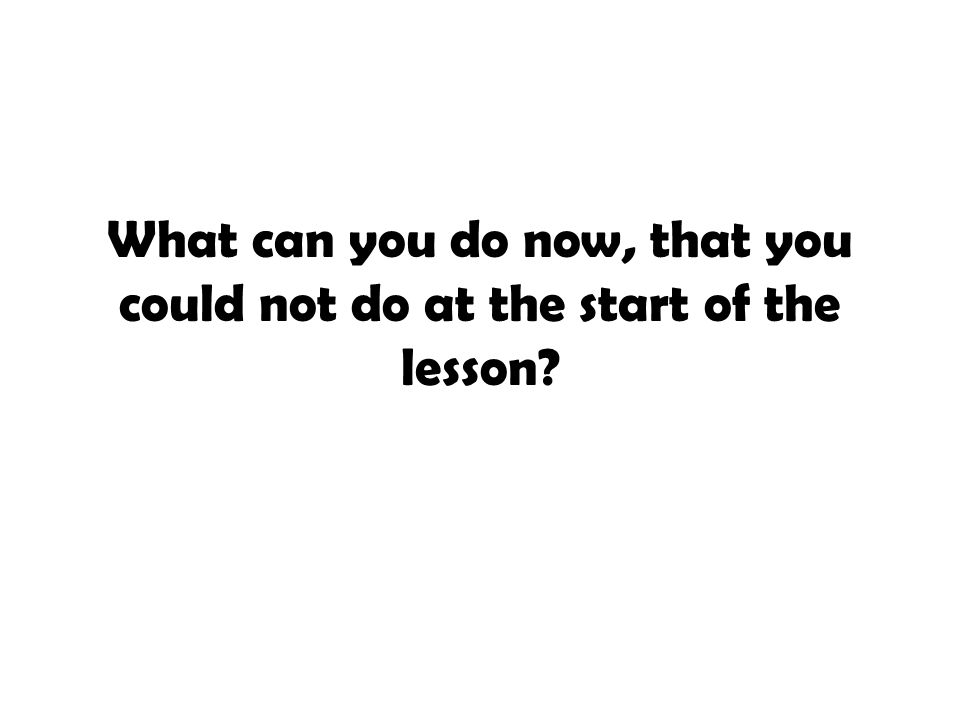 What can you do now, that you could not do at the start of the lesson?