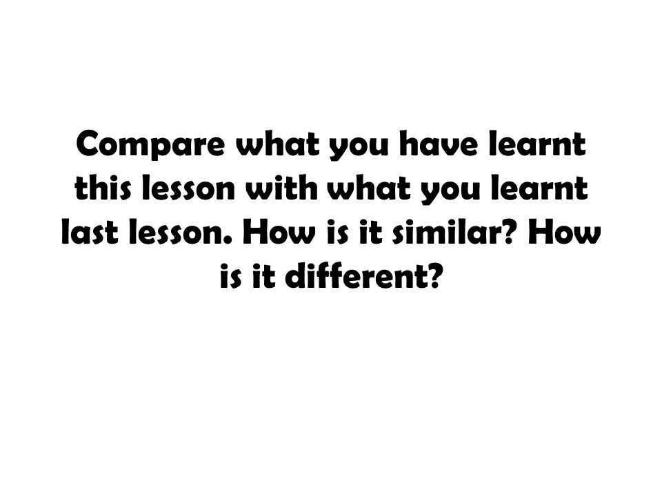 Compare what you have learnt this lesson with what you learnt last lesson. How is it similar? How is it different?