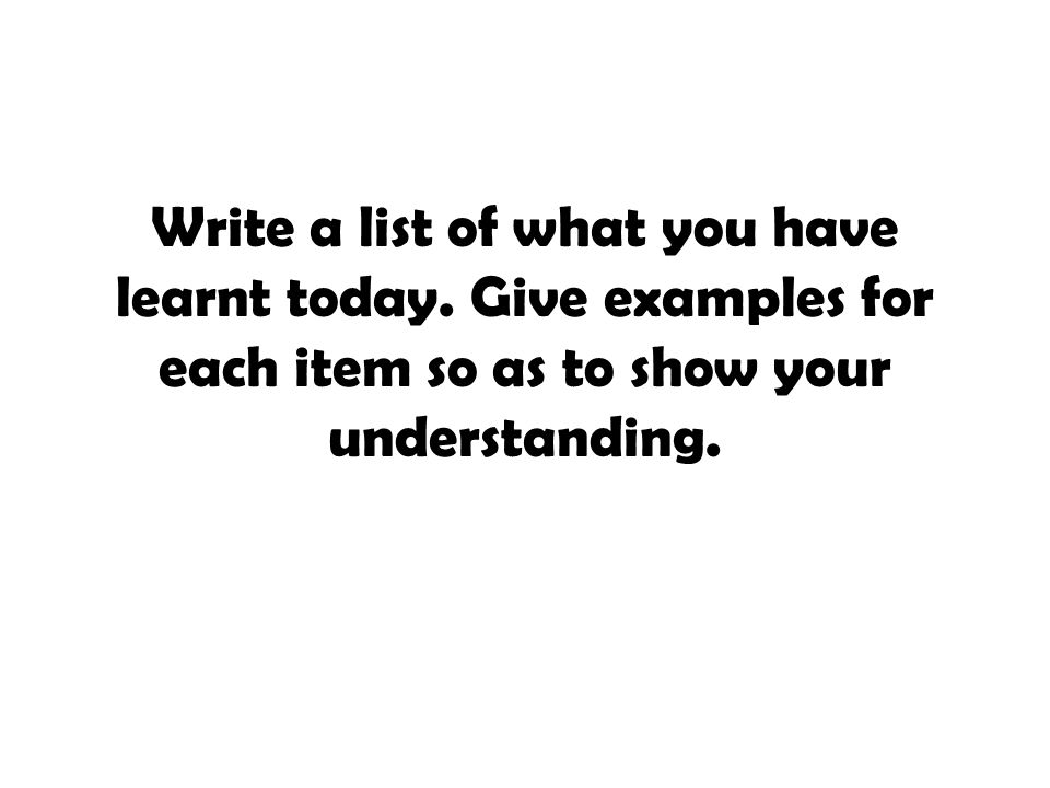 Write a list of what you have learnt today. Give examples for each item so as to show your understanding.