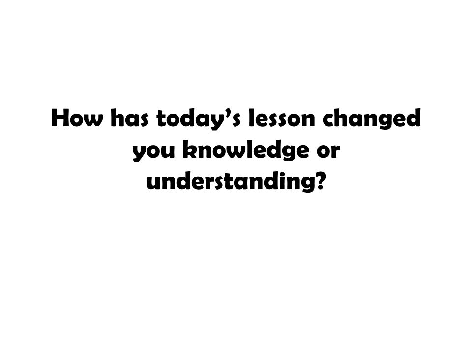 How has today's lesson changed you knowledge or understanding?