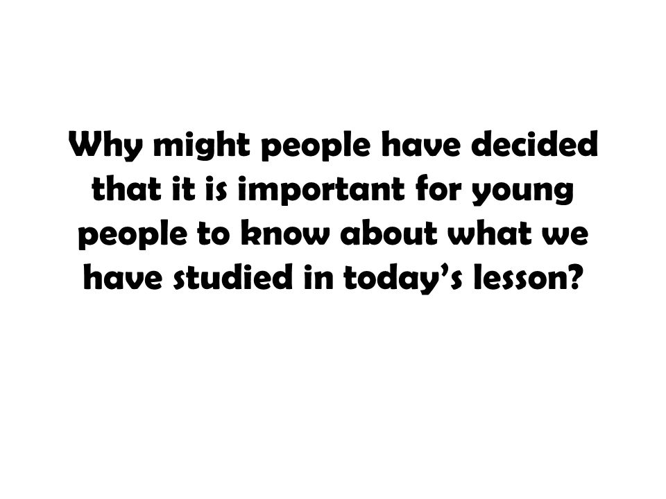Why might people have decided that it is important for young people to know about what we have studied in today's lesson?