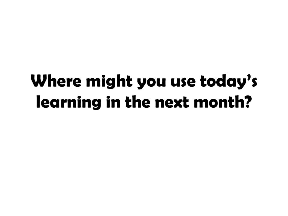 Where might you use today's learning in the next month?