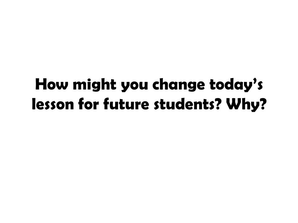 How might you change today's lesson for future students? Why?