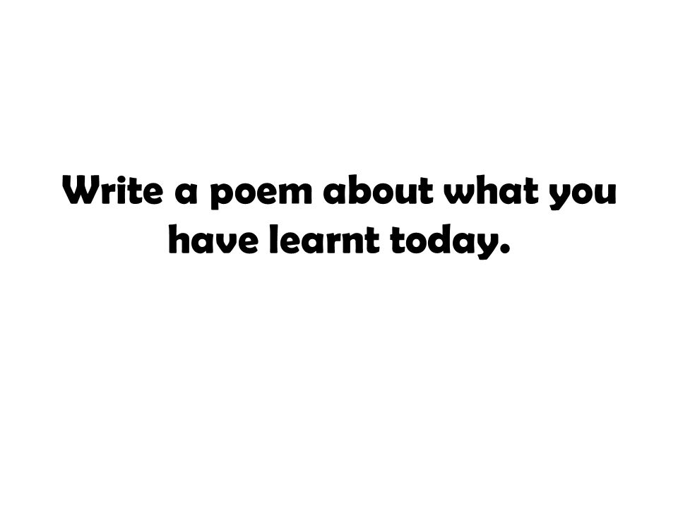 Write a poem about what you have learnt today.