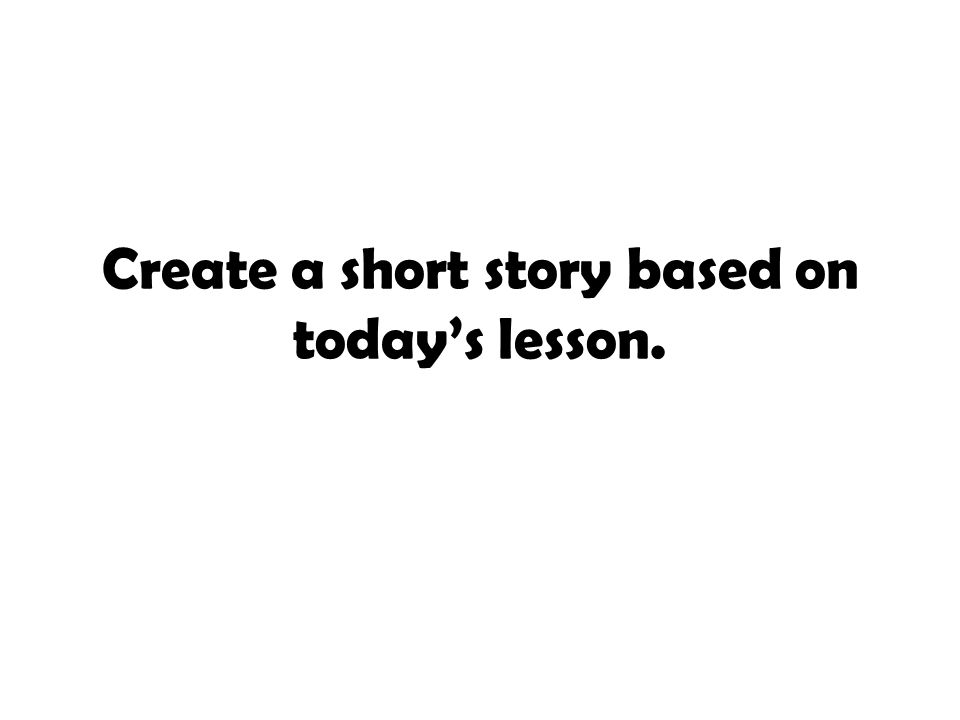 Create a short story based on today's lesson.