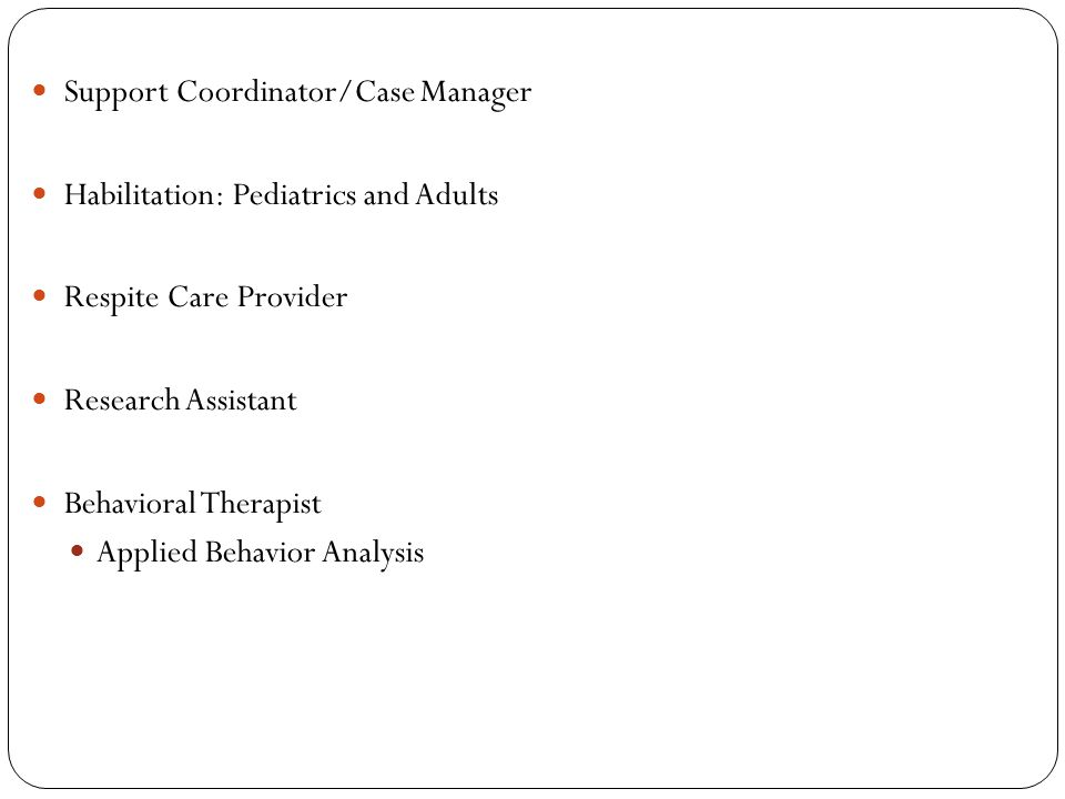 Support Coordinator/Case Manager Habilitation: Pediatrics and Adults Respite Care Provider Research Assistant Behavioral Therapist Applied Behavior Analysis
