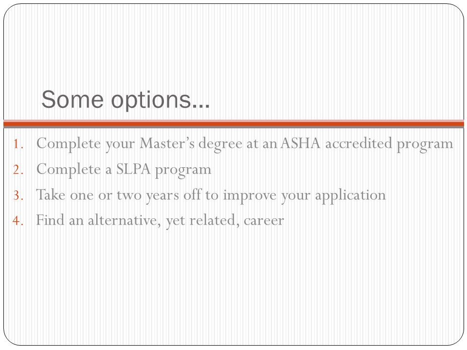 Some options… 1. Complete your Master's degree at an ASHA accredited program 2.