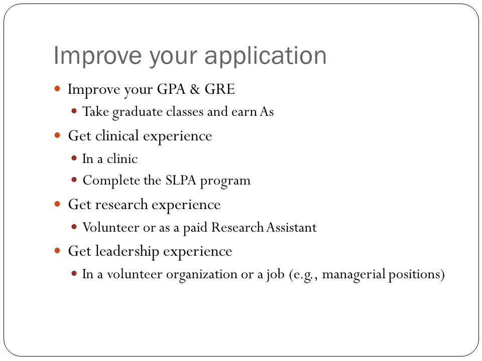 Improve your application Improve your GPA & GRE Take graduate classes and earn As Get clinical experience In a clinic Complete the SLPA program Get research experience Volunteer or as a paid Research Assistant Get leadership experience In a volunteer organization or a job (e.g., managerial positions)