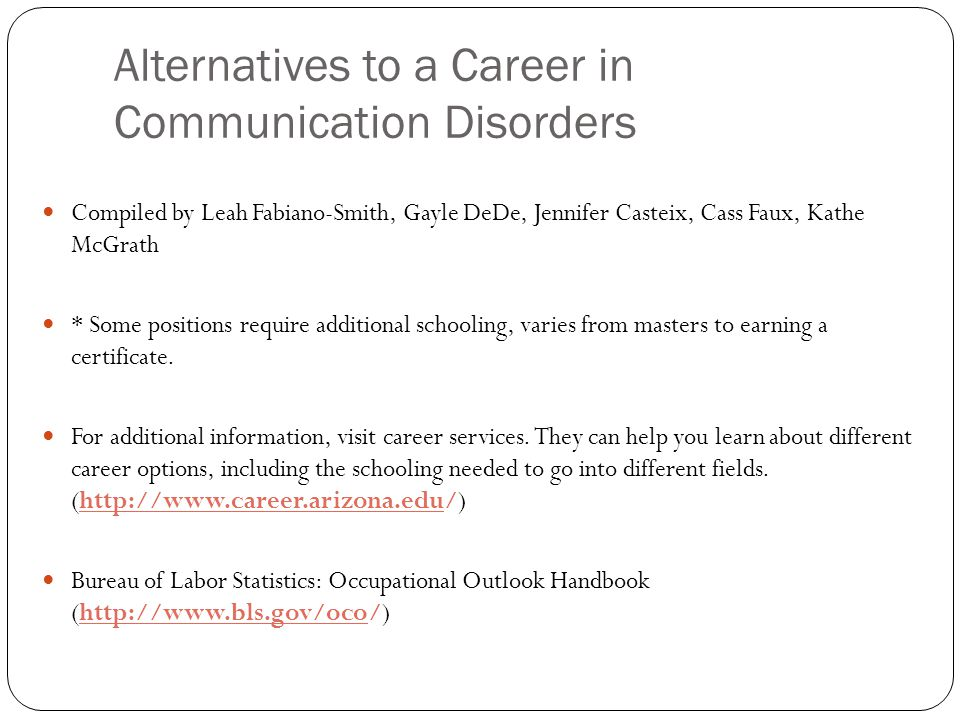 Alternatives to a Career in Communication Disorders Compiled by Leah Fabiano-Smith, Gayle DeDe, Jennifer Casteix, Cass Faux, Kathe McGrath * Some positions require additional schooling, varies from masters to earning a certificate.