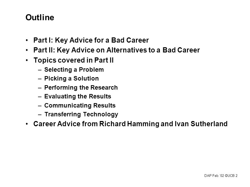 DAP Feb.'02 ©UCB 2 Outline Part I: Key Advice for a Bad Career Part II: Key Advice on Alternatives to a Bad Career Topics covered in Part II –Selecting a Problem –Picking a Solution –Performing the Research –Evaluating the Results –Communicating Results –Transferring Technology Career Advice from Richard Hamming and Ivan Sutherland