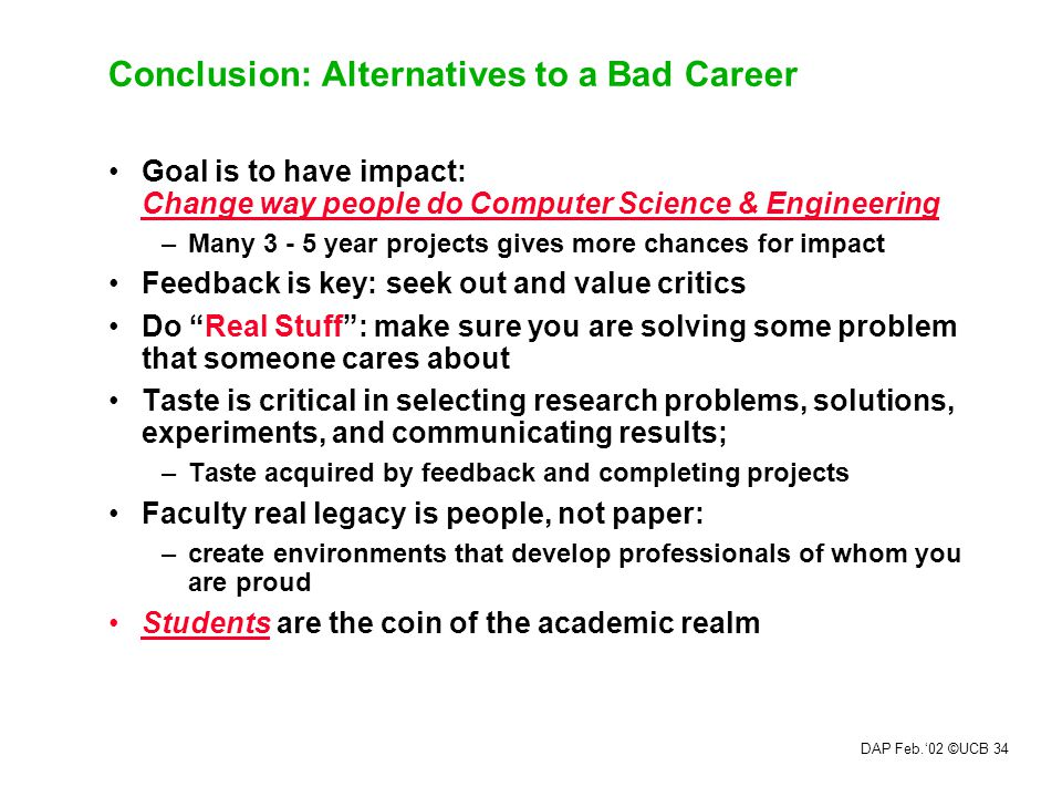 DAP Feb.'02 ©UCB 33 Richard Hamming's Advice: You and Your Research (Latter in your Research Career) Doing Nobel Quality Research –Search Google for transcript of 1986 talk at Bell Labs Luck.