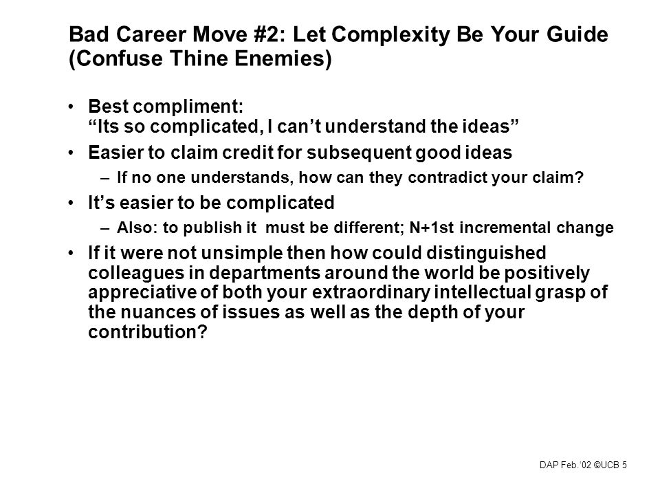 DAP Feb.'02 ©UCB 5 Bad Career Move #2: Let Complexity Be Your Guide (Confuse Thine Enemies) Best compliment: Its so complicated, I can't understand the ideas Easier to claim credit for subsequent good ideas –If no one understands, how can they contradict your claim.