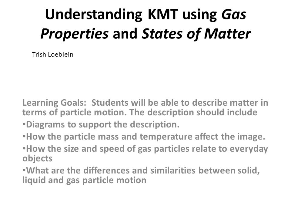 Understanding KMT using Gas Properties and States of Matter Learning Goals: Students will be able to describe matter in terms of particle motion. The