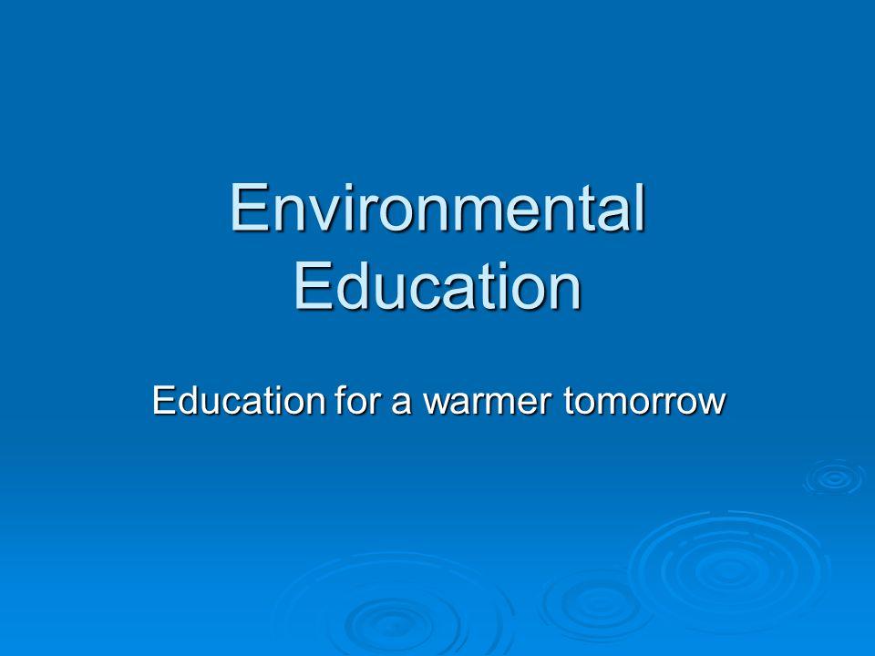 Environmental Education Education for a warmer tomorrow