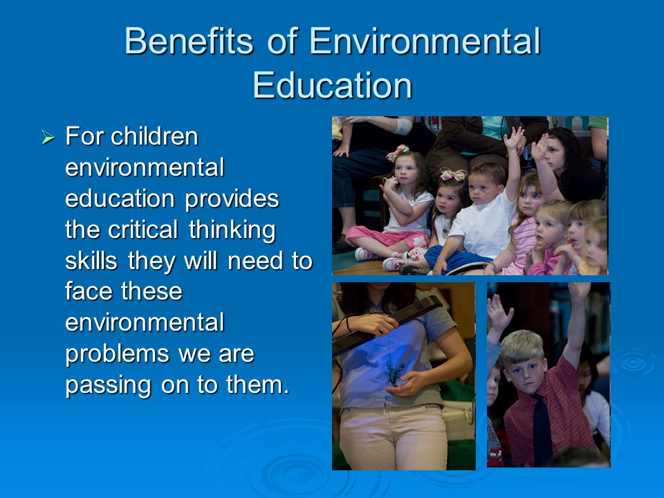 Benefits of Environmental Education  For children environmental education provides the critical thinking skills they will need to face these environmental problems we are passing on to them.