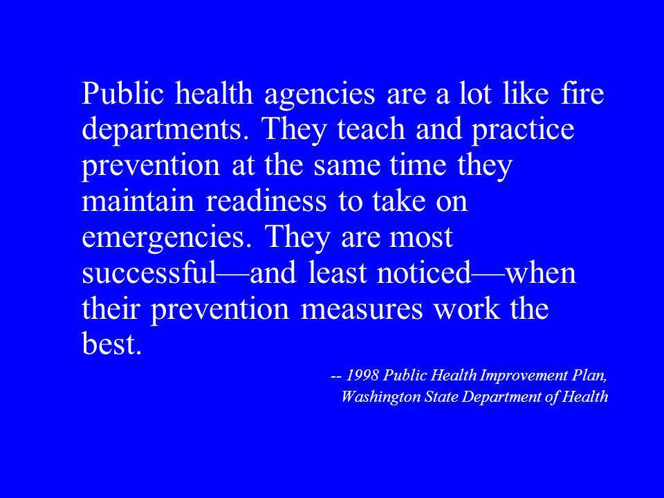 Public health agencies are a lot like fire departments. They teach and practice prevention at the same time they maintain readiness to take on emergen