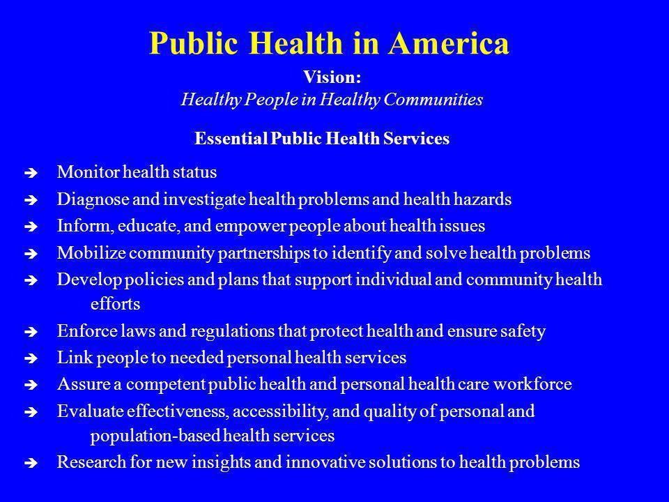 Public Health in America Vision: Healthy People in Healthy Communities Essential Public Health Services è Monitor health status è Diagnose and investi